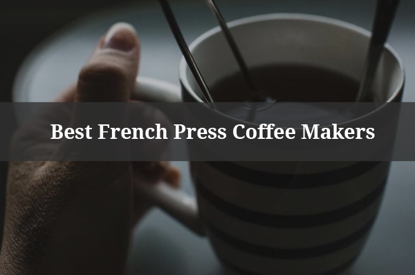 Best French Press Coffee Maker Reviews [Tested] - Top Picks 2017